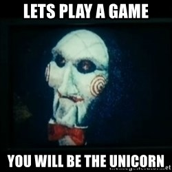 SAW - I wanna play a game - LETS PLAY A GAME YOU WILL BE THE UNICORN