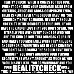 "Blank Black - Reality check!  When it comes to true love.  When it concerns your SOULMATE, aside from cheating, abuse and gross compulsive lying, there is never ever a ""he should have"" or ""she SHOULDN't have"" scenario.  Never!  It should NOT exist in the comfort of true love.  If you have the kind of love that you DON't speak, you literally feel with every ounce of who you are, the kind of love that changes your life and makes you miserable when they are gone and euphoric when they are in your company, you DON't bail because ""he should have tried harder"".  You DON't abandon your person because ""she WASN't around"" as much as you would have liked.  You communicate and you correct.  This ISN't about second chances.  This is about being human.  We are flawed.  We makes mistakes.  We get lazy.  We even take for granted sometimes the ones that mean the very most to us.  If you are perfect enough to go through life mistake free, you are the only one.  There will be bumps in the road, there will be storms to weather.  But if your living in the kind of love and emotion im talking about, then it's easy, you WEAther the GODDAM storm without a second thought and you come out stronger than you were before it started.  And if you are that person that has to convince themself of a truth that may or may not even exist in order to tuck tail and run then you need to re-evaluate your position, grab your true love, Hug and kiss them and apologize for acting like a fool.  True love has no limitations.  There are no walls or ceiling.  It's unconditional and its the highest form of freedom. Realitycheck"