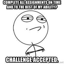 Challenge Accepted HD 1 - Complete all assignments on time and to the best of my ability? Challenge accepted.