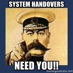 your country needs you - System Handovers Need you!!