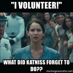 "I volunteer as tribute Katniss - ""I volunteer!"" What did Katniss forget to do??"