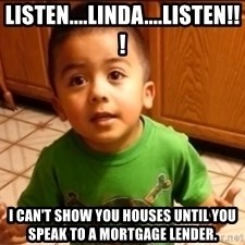 LIsten Linda - LISTEN....LINDA....LISTEN!!! I CAN'T SHOW YOU HOUSES UNTIL YOU SPEAK TO A MORTGAGE LENDER.