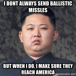 Kim Jong-Fun - I dont always send ballistic missles but when i do, i make sure they reach america