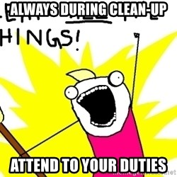 clean all the things - always during clean-up  attend to your duties