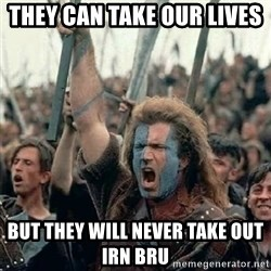 Brave Heart Freedom - they can take our lives  but they will never take out irn bru