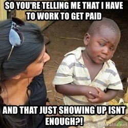 Skeptical 3rd World Kid - So you're telling me that i have to work to get paid And that just showing up isnt enough?!
