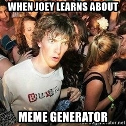 -Sudden Clarity Clarence - WHEN JOEY LEARNS ABOUT MEME GENERATOR