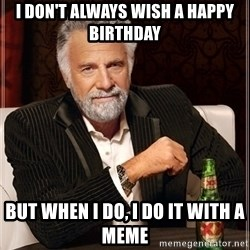 Most Interesting Man - I DON'T ALWAYS WISH A HAPPY BIRTHDAY BUT WHEN I DO, I DO IT WITH A MEME