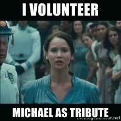 I volunteer as tribute Katniss - I volunteer Michael as tribute