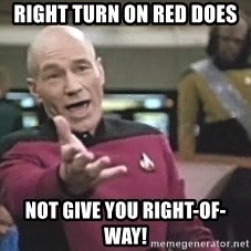 Picard Wtf - RIGHT TURN ON RED DOES NOT Give YOU RIGHT-OF-WAY!