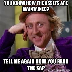 WillyWonka - YOU KNOW HOW THE ASSETS ARE MAINTAINED? Tell me again how you read the sap