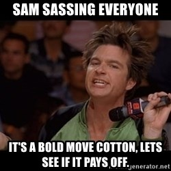 Bold Move Cotton - Sam sassing everyone It's a Bold move cotton, lets see if it pays off.