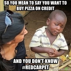 Skeptical 3rd World Kid - so you mean to say you want to buy pizza on credit and you don't know #redcarpet