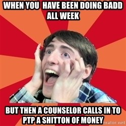 Super Excited - when you  have been doing badd all week but then a counselor calls in to PTP a shitton of money