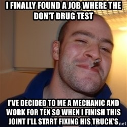 Good Guy Greg - I finally found a job where the don't drug test  I've decided to me a mechanic and work for tex so when I finish this joint I'll start fixing his truck's