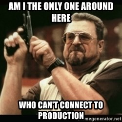 am i the only one around here - am I the only one AROUND HERE WHO CAN'T CONNECT TO PRODUCTION