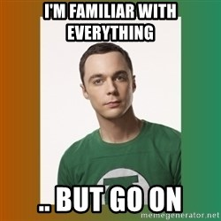sheldon cooper  - I'M FAMILIAR WITH EVERYTHING .. but go on
