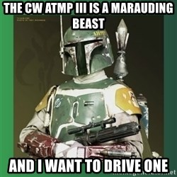 Boba Fett - The CW AtMP III is a marauding beast And i want to drive one