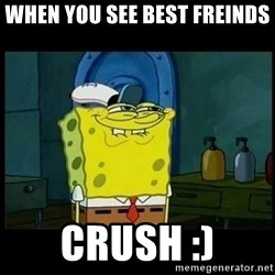 Don't you, Squidward? - When you see best freinds Crush :)
