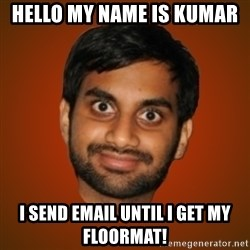 Generic Indian Guy - hELLO MY NAME IS KUMAR  i SEND EMAIL UNTIL i GET MY FLOORMAT!