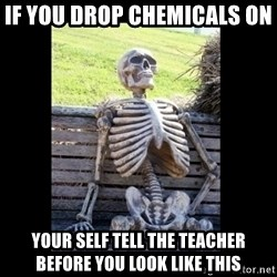 Still Waiting - If you drop chemicals on   Your self tell the teacher before you look like this