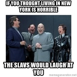 Dr. Evil Laughing - If you thought living in New york is Horrible  The Slavs would laugh aT you