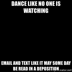 Blank Black - Dance like no one is watching email and text like it may some day be read in a deposition