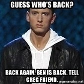 Eminem - guess who's back? back again. ben is back. tell greg friend.