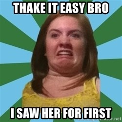 Disgusted Ginger - Thake it Easy bro I saw her for first