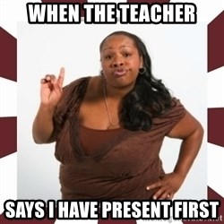 Sassy Black Woman - WHEN THE TEACHER SAYS I HAVE PRESENT FIRST
