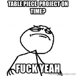 Fuck Yeah - Table piece  Project on time? Fuck Yeah
