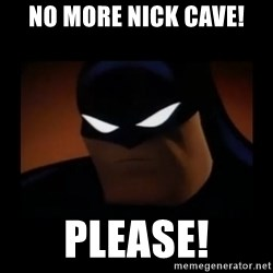 Disapproving Batman - No more nick cave! Please!