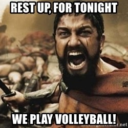 300 - Rest up, for Tonight We play volleyball!