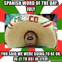 Sombrero Mexican - spanish word of the day: July you said we were going to be ok. ju-ly to us! ju-lyer!