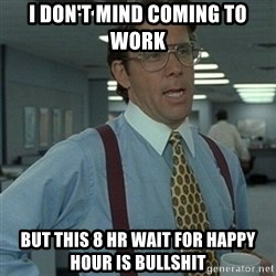 Office Space Boss - i DON'T MIND COMING TO WORK BUT THIS 8 HR WAIT FOR HAPPY HOUR IS BULLSHIT