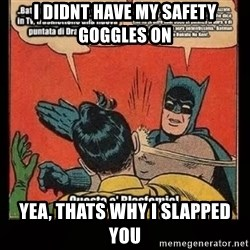 Batman Slap Robin Blasphemy - I didnt have my safety GOGGLES on yea, thats why i slapped you