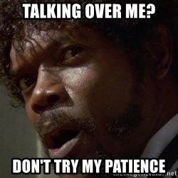 Angry Samuel L Jackson - Talking over me? Don't try my patience