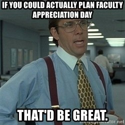 Office Space Boss - If you could actually plan faculty appreciation day That'd be great.