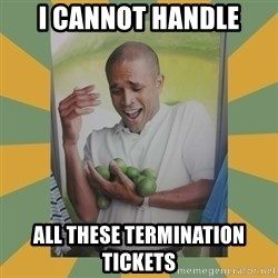 Why can't I hold all these limes - I cannot handle All these Termination tickets