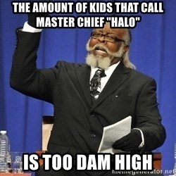 "Jimmy Mac - The amount of kids that call master chief ""halo"" is too dam high"