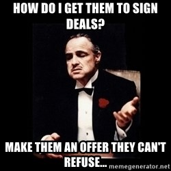 The Godfather - how do i get them to sign deals? make them an offer they can't refuse...