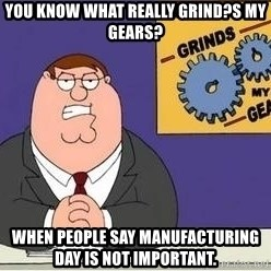 Grinds My Gears - you know what really grind?s my gears? when people say manufacturing day is not important.