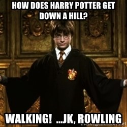 Harry Potter Come At Me Bro - How does Harry potter get down a hill? Walking!  ...Jk, Rowling