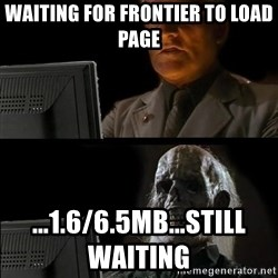 Waiting For - waiting for frontier to load page                                                                ...1.6/6.5mb...still waiting