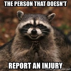 evil raccoon - the person that doesn't report an injury