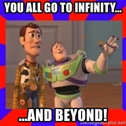 Everywhere - YOU ALL GO TO INFINITY... ...AND BEYOND!