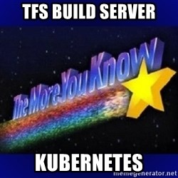 The more you know - TFS BUILD SERVER kubernetes