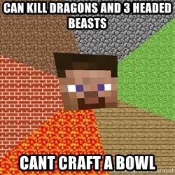 Minecraft Guy - can kill dragons and 3 headed beasts cant craft a bowl