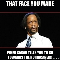 katt williams shocked - That face you make When sarah tells yoU to go towards the hurricanE!!!!