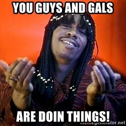 Rick James its friday - You guys and Gals  Are doin things!